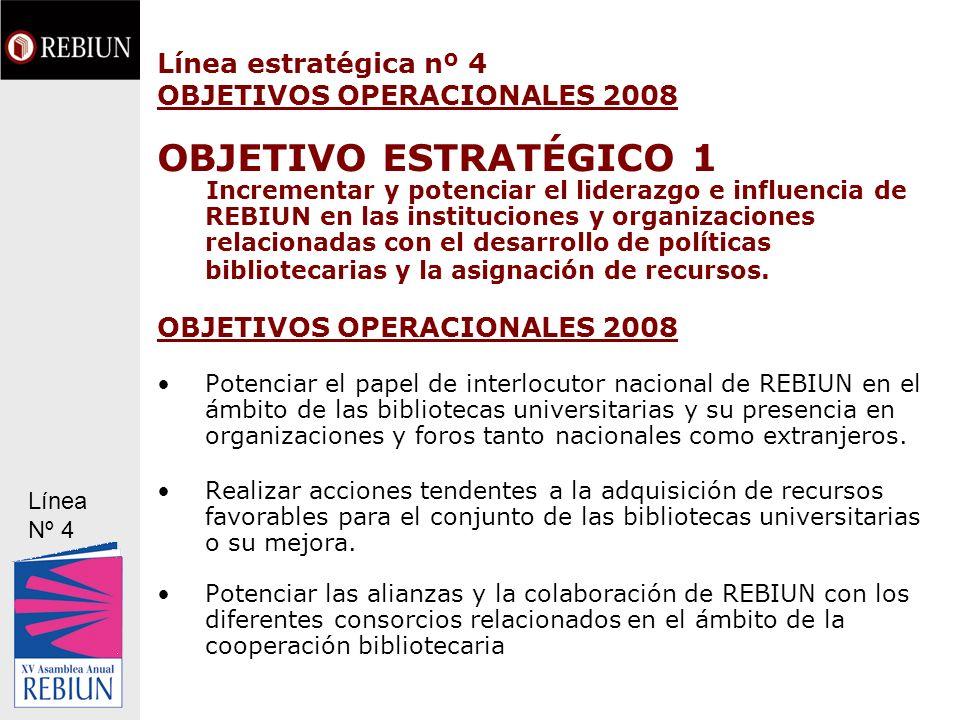 Línea estratégica nº 4 OBJETIVOS OPERACIONALES 2008 OBJETIVO ESTRATÉGICO 1 Incrementar y potenciar el liderazgo e influencia de REBIUN en las instituc