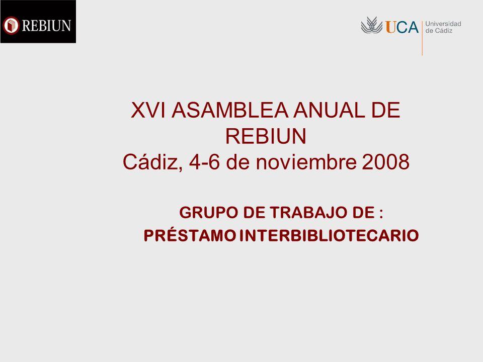 XVI ASAMBLEA ANUAL DE REBIUN Cádiz, 4-6 de noviembre 2008 GRUPO DE TRABAJO DE : PRÉSTAMO INTERBIBLIOTECARIO
