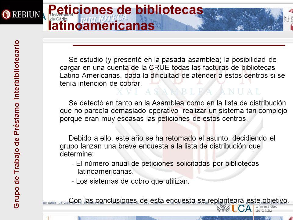 Grupo de Trabajo de Préstamo Interbibliotecario Peticiones de bibliotecas latinoamericanas Se estudió (y presentó en la pasada asamblea) la posibilidad de cargar en una cuenta de la CRUE todas las facturas de bibliotecas Latino Americanas, dada la dificultad de atender a estos centros si se tenía intención de cobrar.