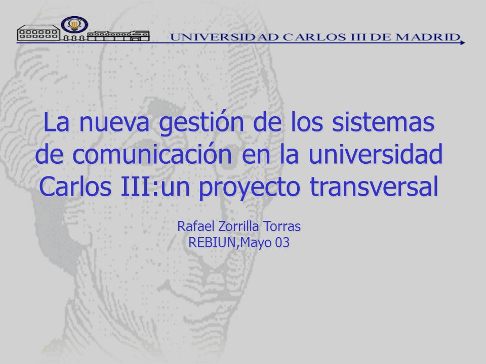 La nueva gestión de los sistemas de comunicación en la universidad Carlos III:un proyecto transversal Rafael Zorrilla Torras REBIUN,Mayo 03