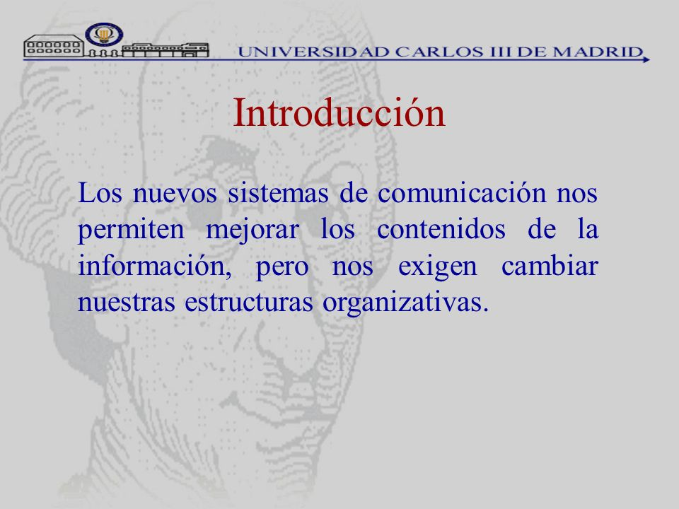 Introducción Los nuevos sistemas de comunicación nos permiten mejorar los contenidos de la información, pero nos exigen cambiar nuestras estructuras o