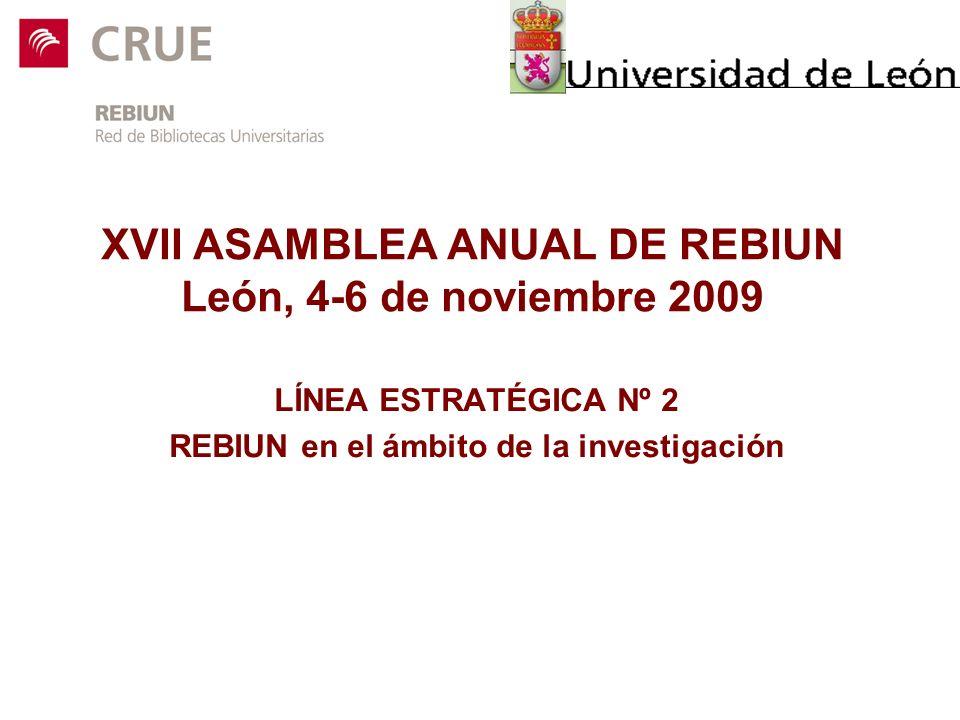 XVII ASAMBLEA ANUAL DE REBIUN León, 4-6 de noviembre 2009 LÍNEA ESTRATÉGICA Nº 2 REBIUN en el ámbito de la investigación