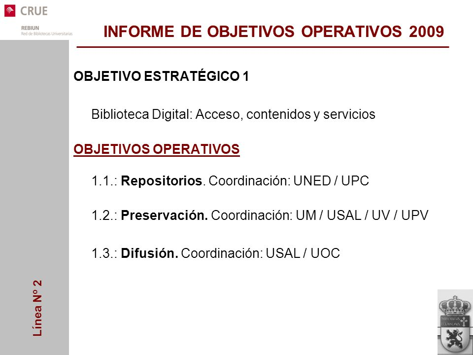 Línea Nº 2 INFORME DE OBJETIVOS OPERATIVOS 2009 OBJETIVO ESTRATÉGICO 1 Biblioteca Digital: Acceso, contenidos y servicios OBJETIVOS OPERATIVOS 1.1.:Repositorios.
