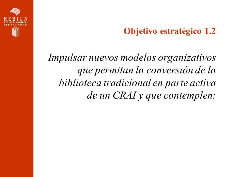 Objetivo estratégico 1.2 Impulsar nuevos modelos organizativos que permitan la conversión de la biblioteca tradicional en parte activa de un CRAI y qu