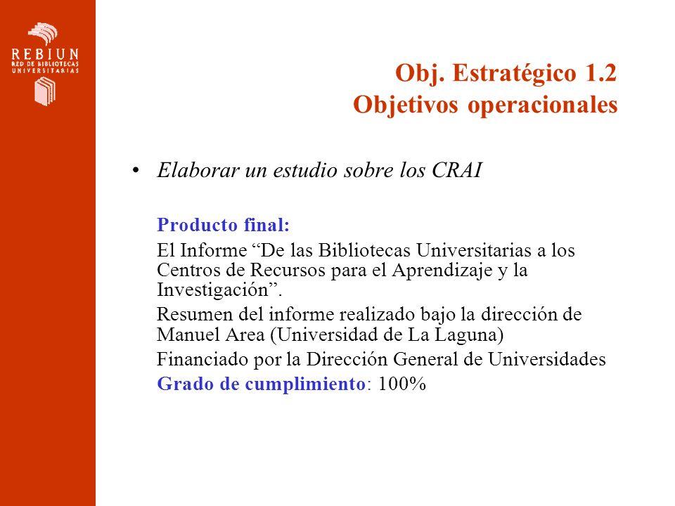 Obj. Estratégico 1.2 Objetivos operacionales Elaborar un estudio sobre los CRAI Producto final: El Informe De las Bibliotecas Universitarias a los Cen