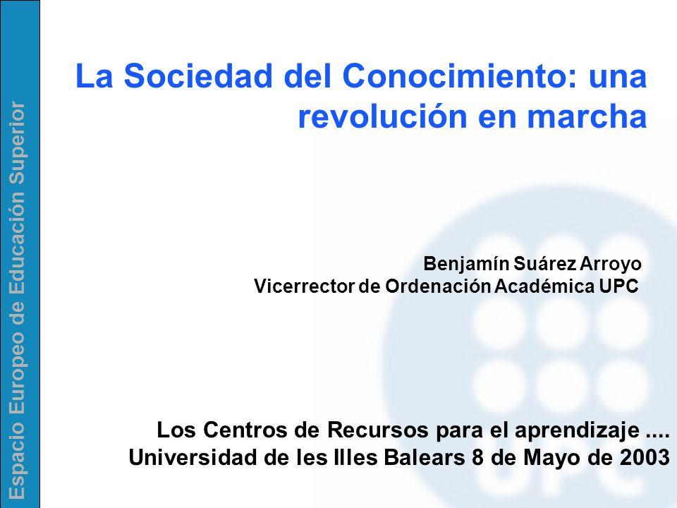 Espacio Europeo de Educación Superior La Sociedad del Conocimiento: una revolución en marcha Benjamín Suárez Arroyo Vicerrector de Ordenación Académic