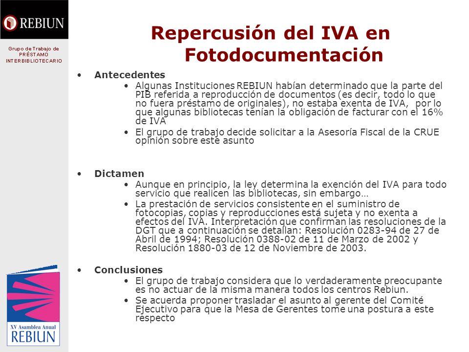 Repercusión del IVA en Fotodocumentación Antecedentes Algunas Instituciones REBIUN habían determinado que la parte del PIB referida a reproducción de documentos (es decir, todo lo que no fuera préstamo de originales), no estaba exenta de IVA, por lo que algunas bibliotecas tenían la obligación de facturar con el 16% de IVA El grupo de trabajo decide solicitar a la Asesoría Fiscal de la CRUE opinión sobre este asunto Dictamen Aunque en principio, la ley determina la exención del IVA para todo servicio que realicen las bibliotecas, sin embargo… La prestación de servicios consistente en el suministro de fotocopias, copias y reproducciones está sujeta y no exenta a efectos del IVA.
