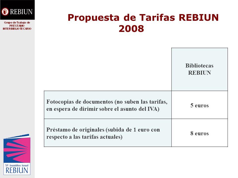 Propuesta de Tarifas REBIUN 2008 Bibliotecas REBIUN Fotocopias de documentos (no suben las tarifas, en espera de dirimir sobre el asunto del IVA) 5 euros Préstamo de originales (subida de 1 euro con respecto a las tarifas actuales) 8 euros