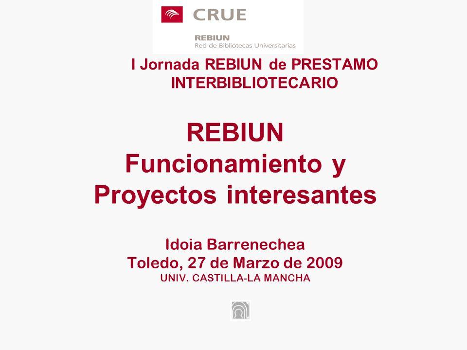 I Jornada REBIUN de PRESTAMO INTERBIBLIOTECARIO REBIUN Funcionamiento y Proyectos interesantes Idoia Barrenechea Toledo, 27 de Marzo de 2009 UNIV.