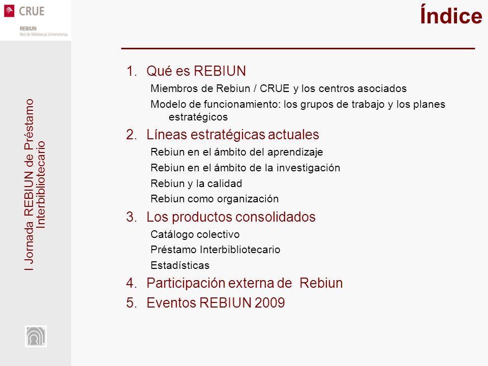 I Jornada REBIUN de Préstamo Interbibliotecario Índice 1.Qué es REBIUN Miembros de Rebiun / CRUE y los centros asociados Modelo de funcionamiento: los grupos de trabajo y los planes estratégicos 2.Líneas estratégicas actuales Rebiun en el ámbito del aprendizaje Rebiun en el ámbito de la investigación Rebiun y la calidad Rebiun como organización 3.Los productos consolidados Catálogo colectivo Préstamo Interbibliotecario Estadísticas 4.Participación externa de Rebiun 5.Eventos REBIUN 2009