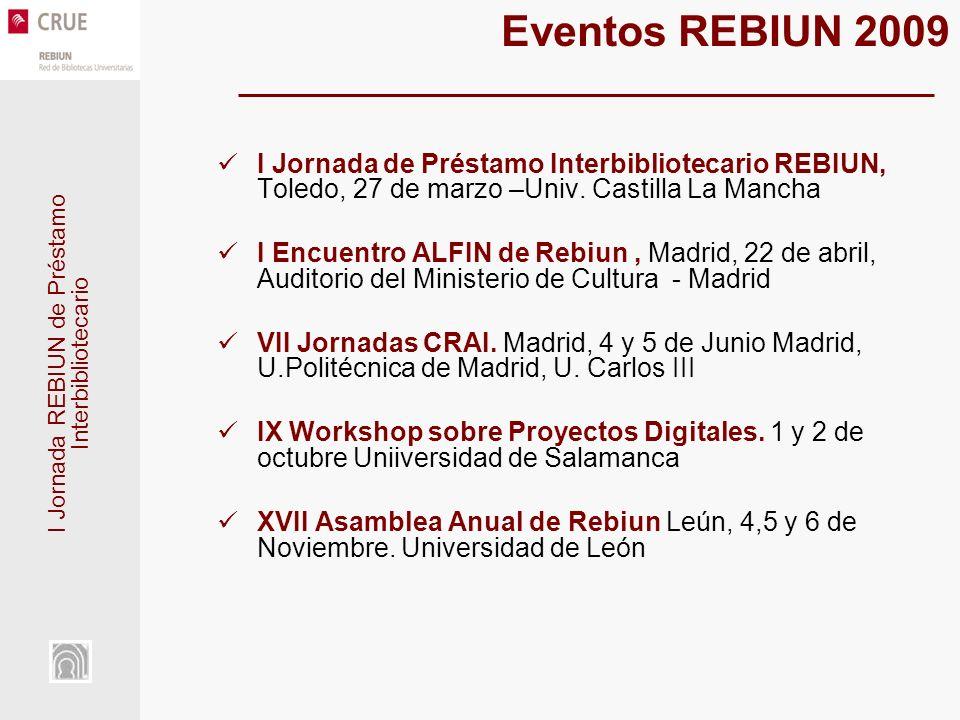I Jornada REBIUN de Préstamo Interbibliotecario Eventos REBIUN 2009 I Jornada de Préstamo Interbibliotecario REBIUN, Toledo, 27 de marzo –Univ. Castil