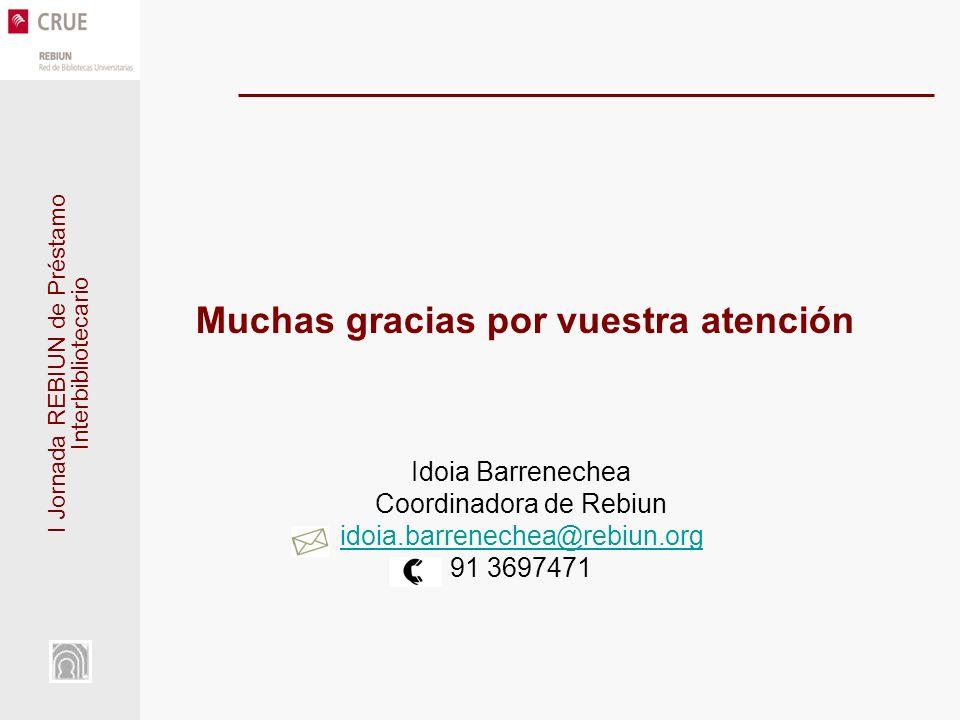 I Jornada REBIUN de Préstamo Interbibliotecario Muchas gracias por vuestra atención Idoia Barrenechea Coordinadora de Rebiun idoia.barrenechea@rebiun.org 91 3697471 idoia.barrenechea@rebiun.org