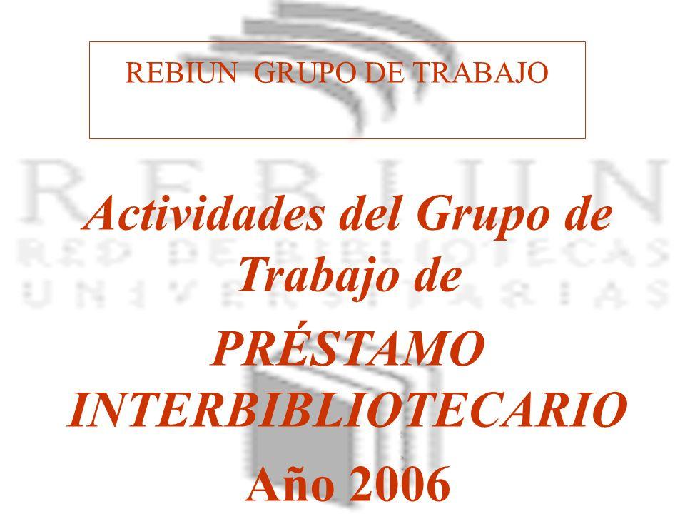 REBIUN GRUPO DE TRABAJO Actividades del Grupo de Trabajo de PRÉSTAMO INTERBIBLIOTECARIO Año 2006