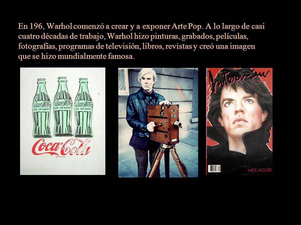 En 196, Warhol comenzó a crear y a exponer Arte Pop. A lo largo de casi cuatro décadas de trabajo, Warhol hizo pinturas, grabados, películas, fotograf