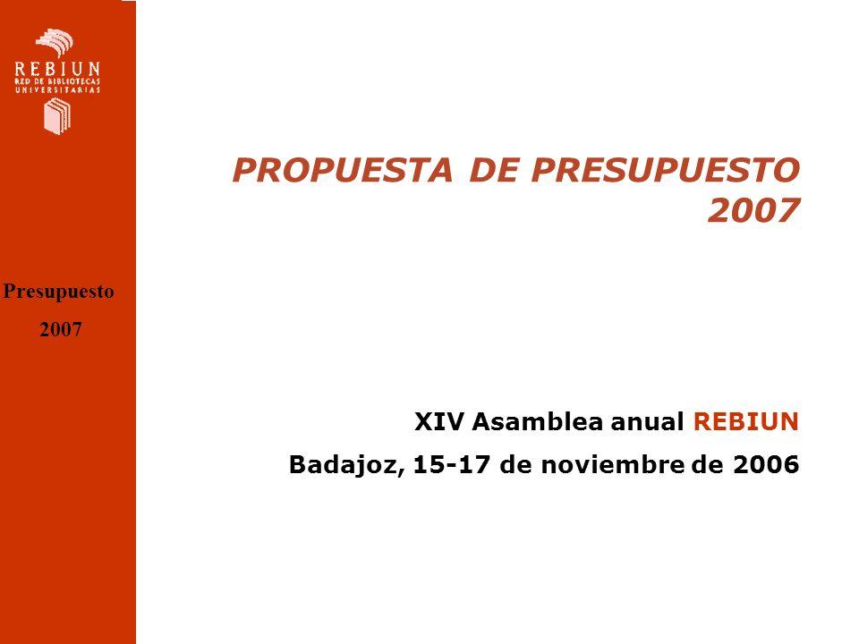 PROPUESTA DE PRESUPUESTO 2007 XIV Asamblea anual REBIUN Badajoz, 15-17 de noviembre de 2006 Presupuesto 2007