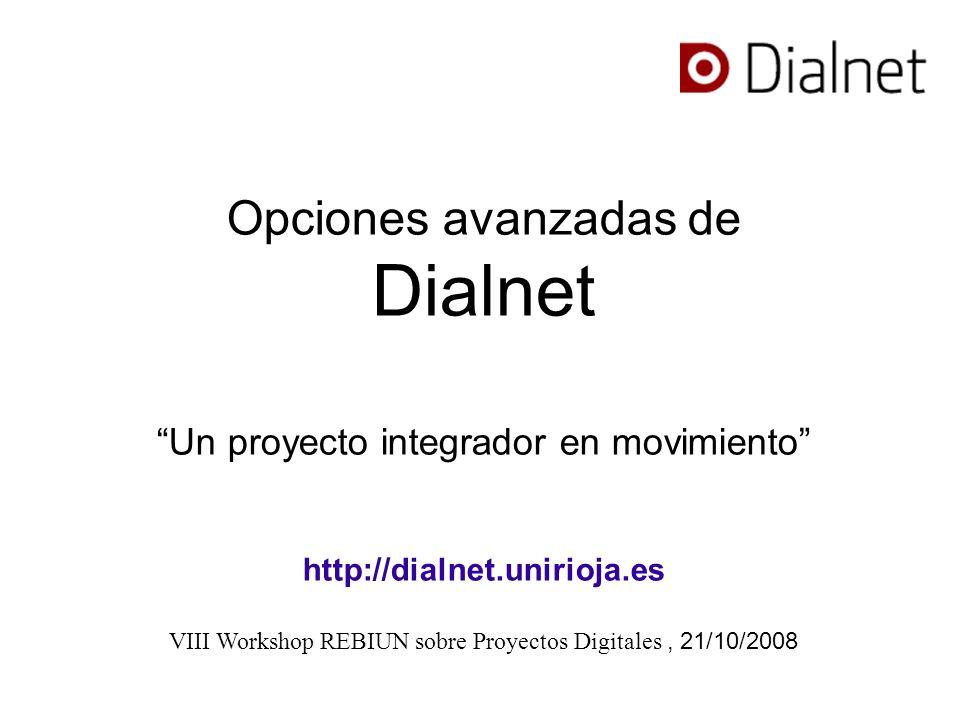 Opciones avanzadas de Dialnet Un proyecto integrador en movimiento http://dialnet.unirioja.es VIII Workshop REBIUN sobre Proyectos Digitales, 21/10/2008