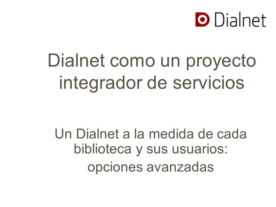 Dialnet como un proyecto integrador de servicios Un Dialnet a la medida de cada biblioteca y sus usuarios: opciones avanzadas