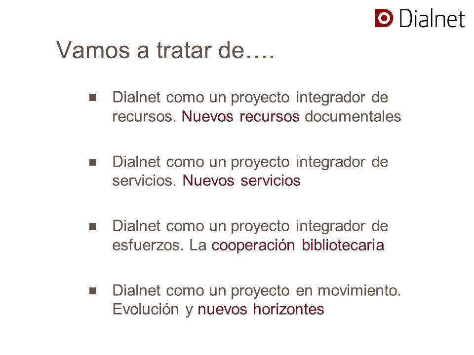 Vamos a tratar de…. Dialnet como un proyecto integrador de recursos. Nuevos recursos documentales Dialnet como un proyecto integrador de servicios. Nu