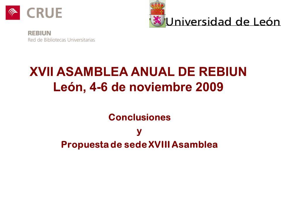 XVII ASAMBLEA ANUAL DE REBIUN León, 4-6 de noviembre 2009 Conclusiones y Propuesta de sede XVIII Asamblea