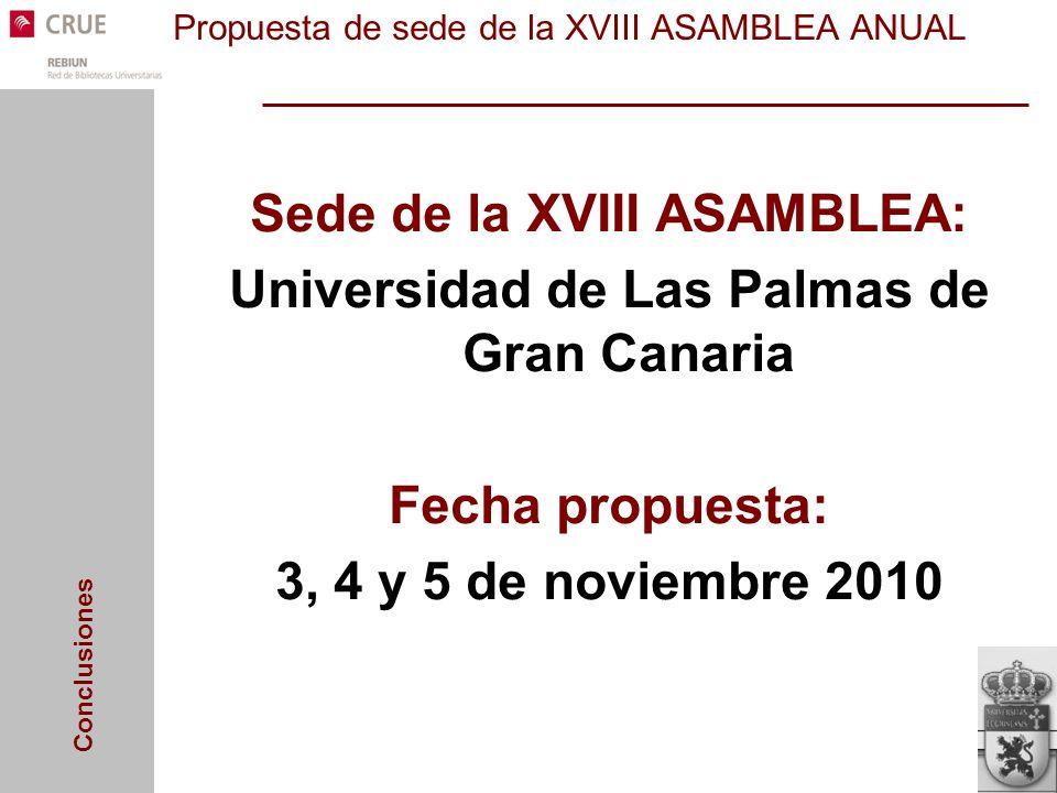 Conclusiones Propuesta de sede de la XVIII ASAMBLEA ANUAL Sede de la XVIII ASAMBLEA: Universidad de Las Palmas de Gran Canaria Fecha propuesta: 3, 4 y 5 de noviembre 2010