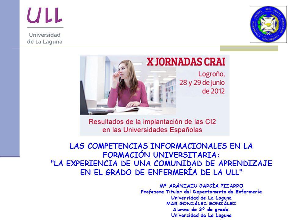 LAS COMPETENCIAS INFORMACIONALES EN LA FORMACIÓN UNIVERSITARIA: LA EXPERIENCIA DE UNA COMUNIDAD DE APRENDIZAJE EN EL GRADO DE ENFERMERÍA DE LA ULL Mª ARÁNZAZU GARCÍA PIZARRO Profesora Titular del Departamento de Enfermería Universidad de La Laguna MAR GONZÁLEZ GONZÁLEZ Alumna de 3º de grado.