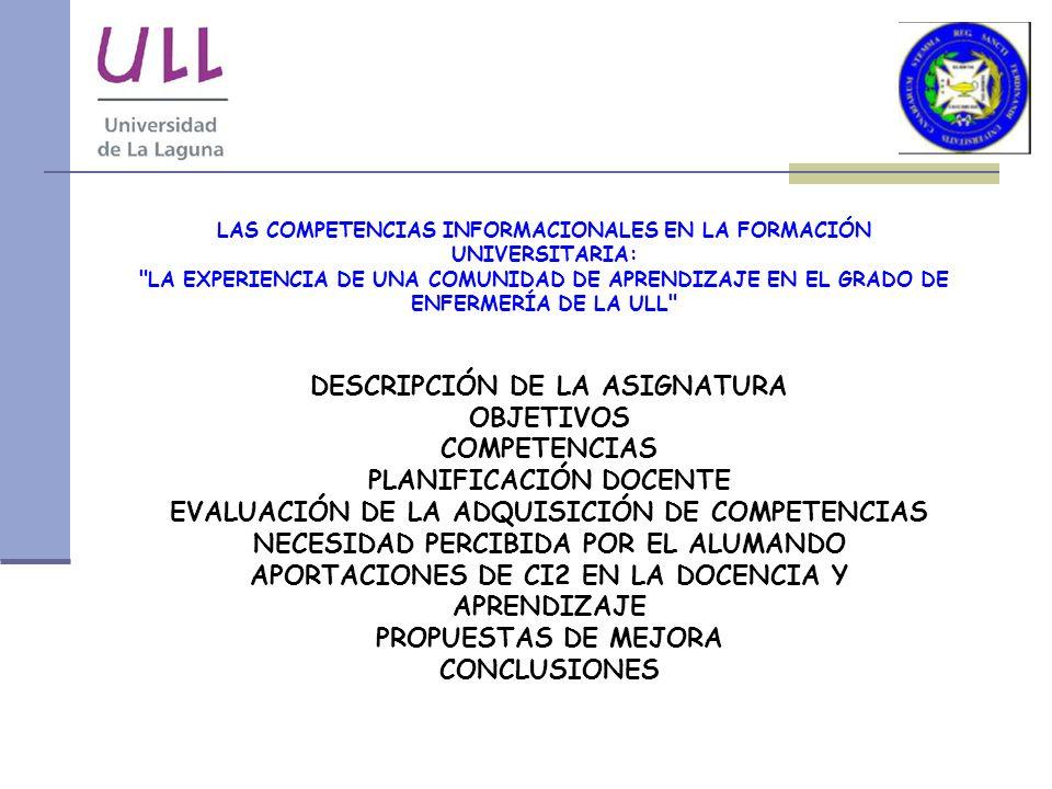 LAS COMPETENCIAS INFORMACIONALES EN LA FORMACIÓN UNIVERSITARIA: LA EXPERIENCIA DE UNA COMUNIDAD DE APRENDIZAJE EN EL GRADO DE ENFERMERÍA DE LA ULL DESCRIPCIÓN DE LA ASIGNATURA OBJETIVOS COMPETENCIAS PLANIFICACIÓN DOCENTE EVALUACIÓN DE LA ADQUISICIÓN DE COMPETENCIAS NECESIDAD PERCIBIDA POR EL ALUMANDO APORTACIONES DE CI2 EN LA DOCENCIA Y APRENDIZAJE PROPUESTAS DE MEJORA CONCLUSIONES