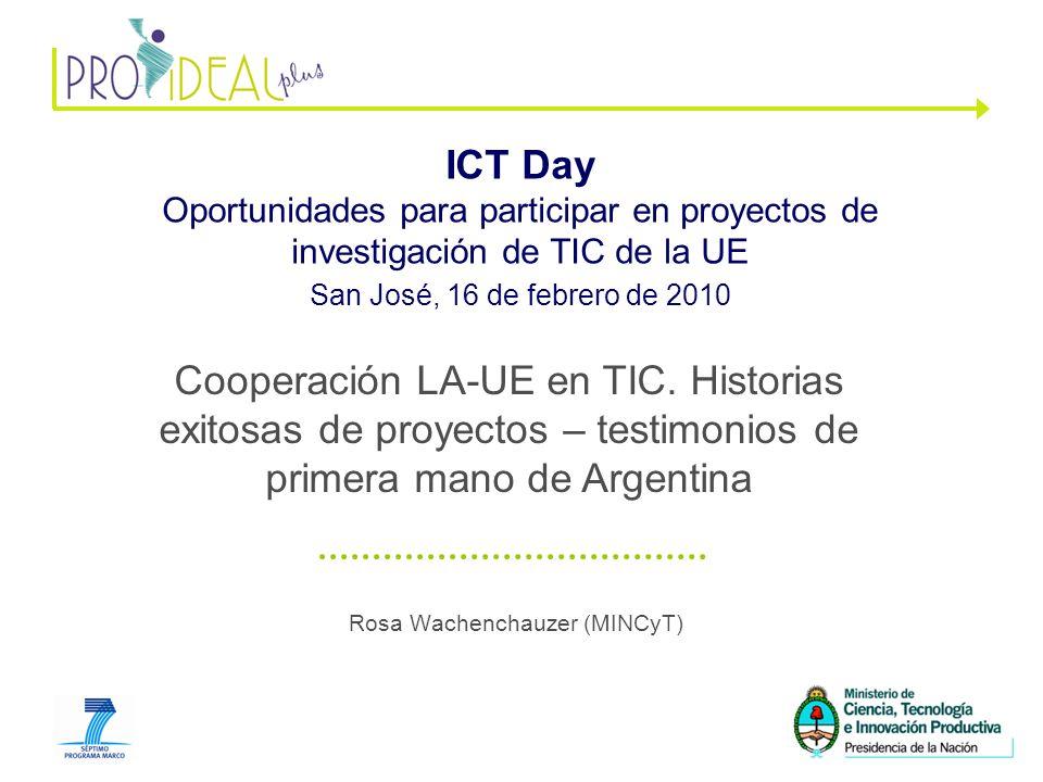 1 Rosa Wachenchauzer (MINCyT) ICT Day Oportunidades para participar en proyectos de investigación de TIC de la UE San José, 16 de febrero de 2010 Cooperación LA-UE en TIC.