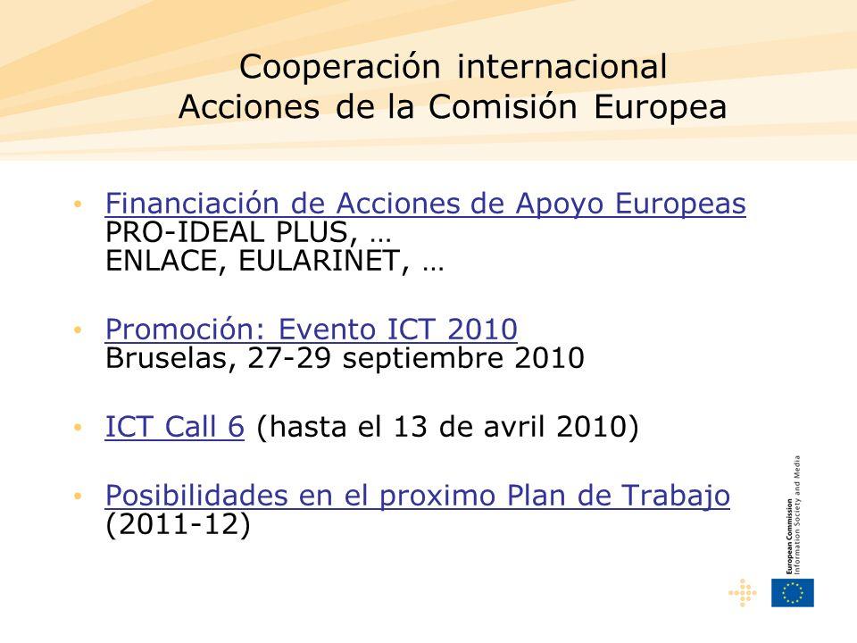Cooperación internacional Acciones de la Comisión Europea Financiación de Acciones de Apoyo Europeas PRO-IDEAL PLUS, … ENLACE, EULARINET, … Promoción: Evento ICT 2010 Bruselas, 27-29 septiembre 2010 ICT Call 6 (hasta el 13 de avril 2010) Posibilidades en el proximo Plan de Trabajo (2011-12)