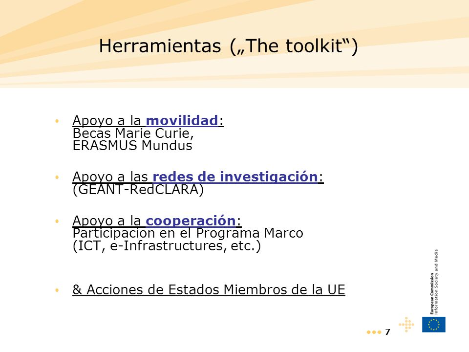 7 Herramientas (The toolkit) Apoyo a la movilidad: Becas Marie Curie, ERASMUS Mundus Apoyo a las redes de investigación: (GEANT-RedCLARA) Apoyo a la cooperación: Participacion en el Programa Marco (ICT, e-Infrastructures, etc.) & Acciones de Estados Miembros de la UE