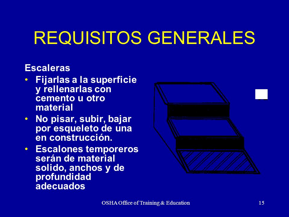 OSHA Office of Training & Education15 REQUISITOS GENERALES Escaleras Fijarlas a la superficie y rellenarlas con cemento u otro material No pisar, subi