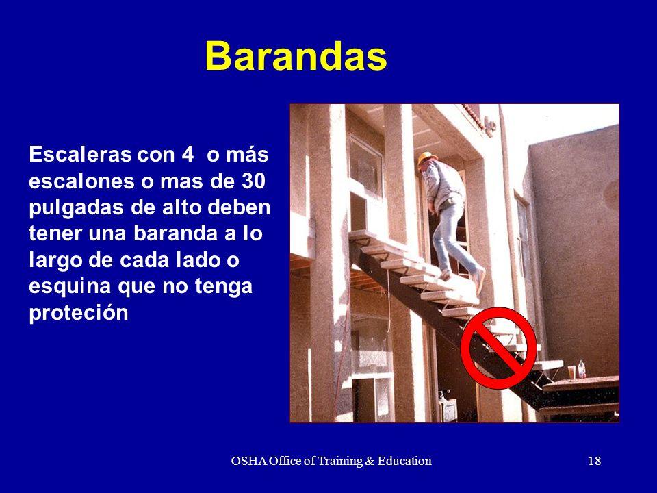OSHA Office of Training & Education18 Escaleras con 4 o más escalones o mas de 30 pulgadas de alto deben tener una baranda a lo largo de cada lado o e