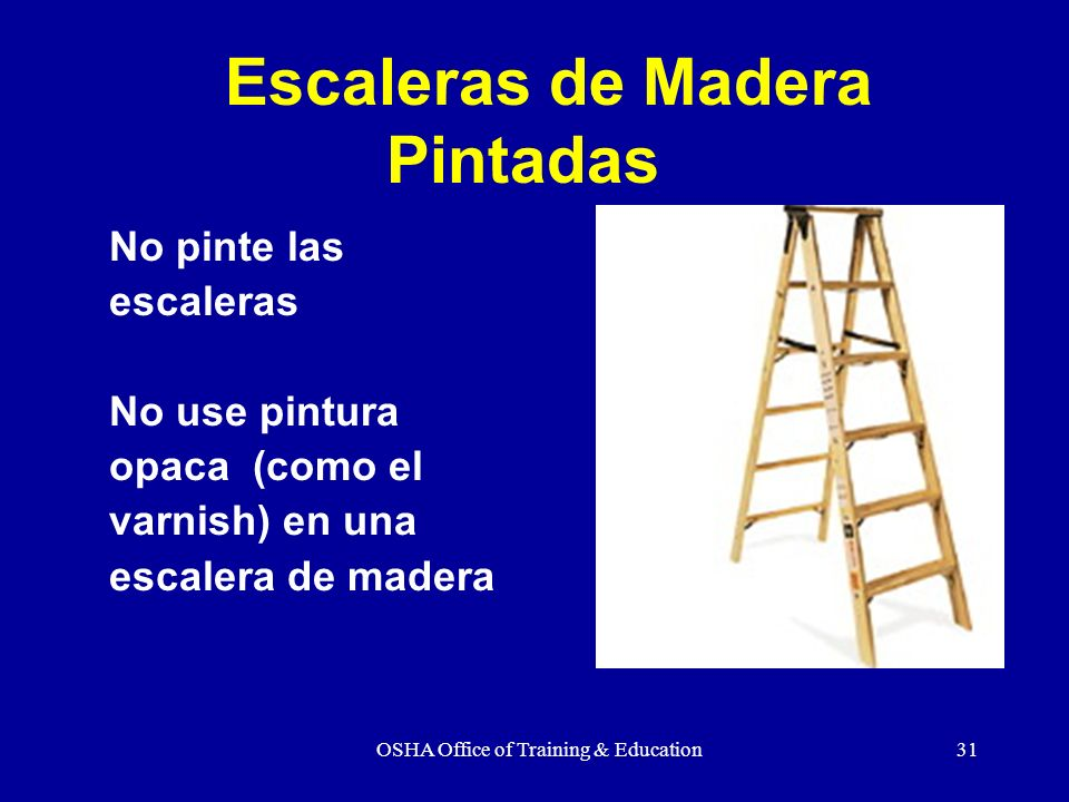 OSHA Office of Training & Education31 No pinte las escaleras No use pintura opaca (como el varnish) en una escalera de madera Escaleras de Madera Pint