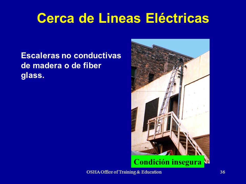 OSHA Office of Training & Education36 Cerca de Lineas Eléctricas Escaleras no conductivas de madera o de fiber glass. Condición insegura