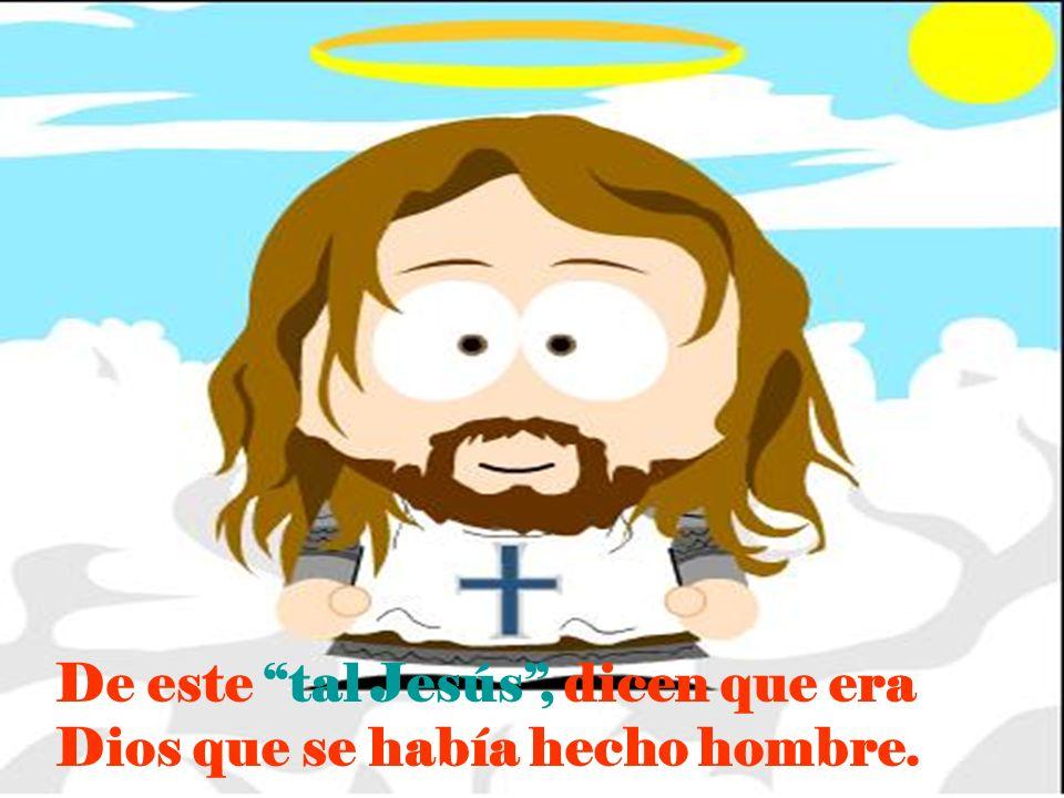 De este tal Jesús, dicen que era Dios que se había hecho hombre.