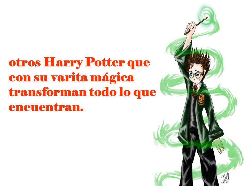 otros Harry Potter que con su varita mágica transforman todo lo que encuentran.