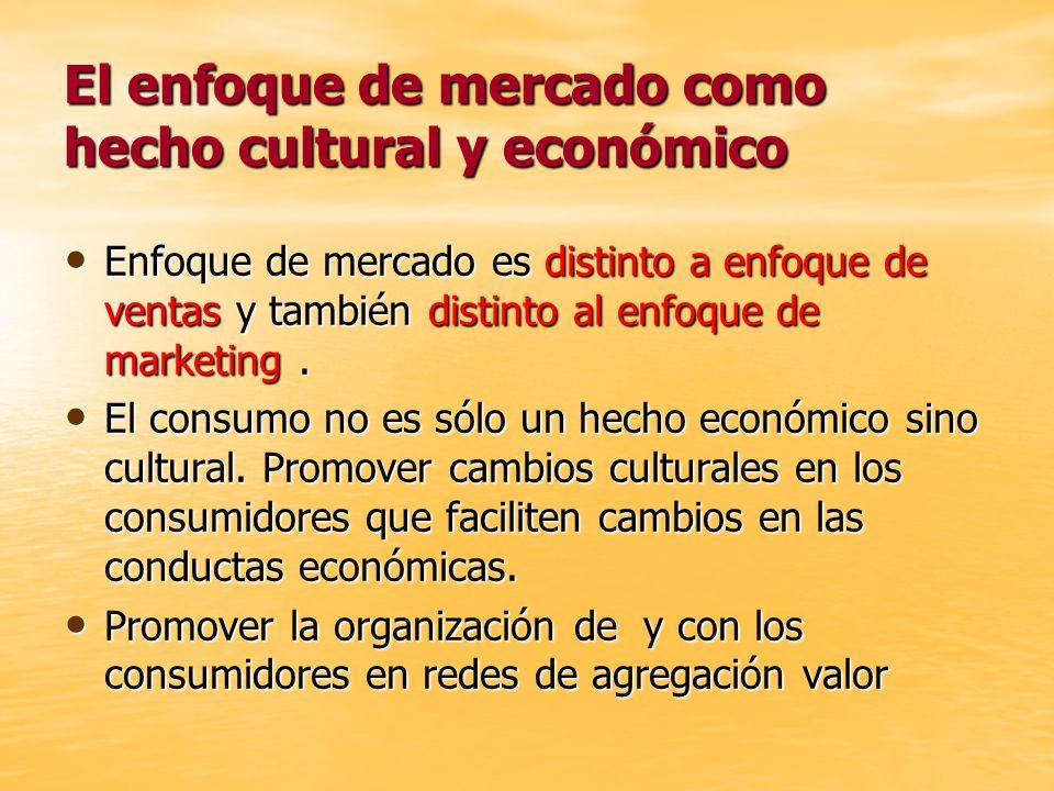 El enfoque de mercado como hecho cultural y económico Enfoque de mercado es distinto a enfoque de ventas y también distinto al enfoque de marketing. E