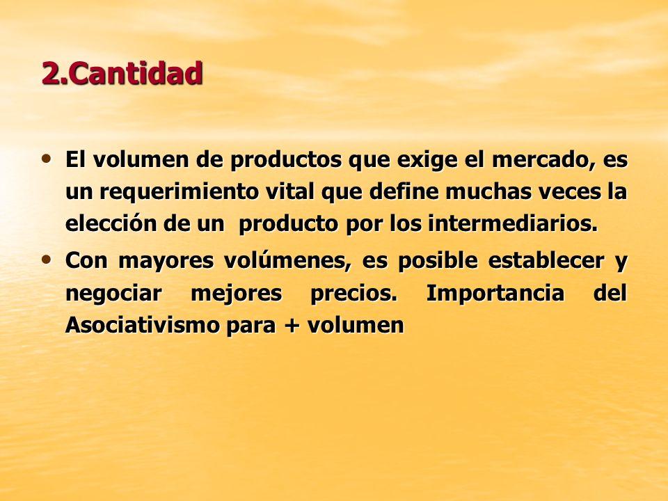 2.Cantidad El volumen de productos que exige el mercado, es un requerimiento vital que define muchas veces la elección de un producto por los intermed