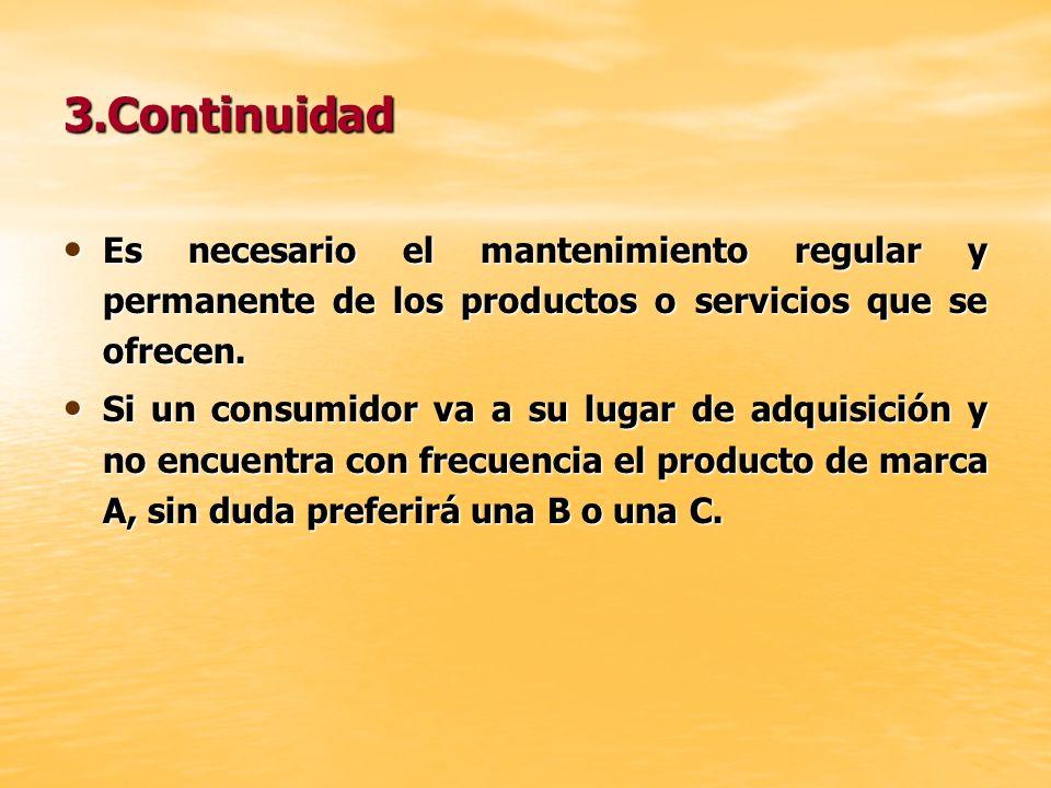 3.Continuidad Es necesario el mantenimiento regular y permanente de los productos o servicios que se ofrecen. Si un consumidor va a su lugar de adquis