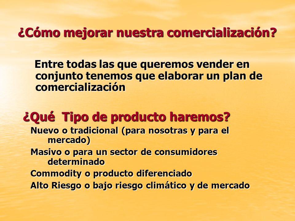 ¿Cómo mejorar nuestra comercialización? Entre todas las que queremos vender en conjunto tenemos que elaborar un plan de comercialización Entre todas l