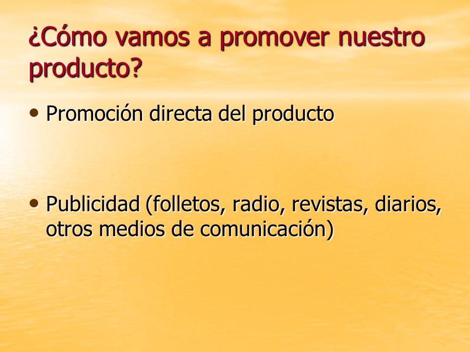 ¿Cómo vamos a promover nuestro producto? Promoción directa del producto Promoción directa del producto Publicidad (folletos, radio, revistas, diarios,