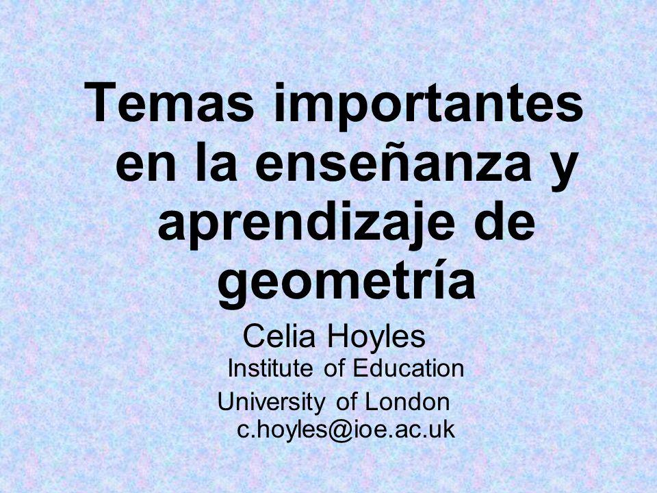 Temas importantes en la enseñanza y aprendizaje de geometría Celia Hoyles Institute of Education University of London c.hoyles@ioe.ac.uk