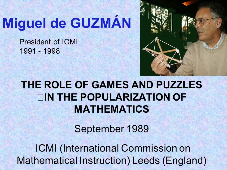 Miguel de GUZMÁN THE ROLE OF GAMES AND PUZZLES IN THE POPULARIZATION OF MATHEMATICS September 1989 ICMI (International Commission on Mathematical Instruction) Leeds (England) President of ICMI 1991 - 1998