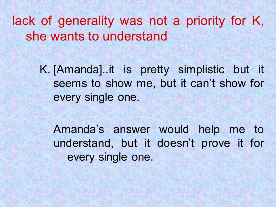 lack of generality was not a priority for K, she wants to understand K.[Amanda]..it is pretty simplistic but it seems to show me, but it cant show for every single one.