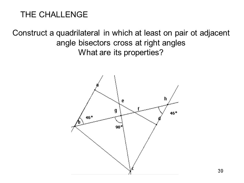 39 THE CHALLENGE Construct a quadrilateral in which at least on pair ot adjacent angle bisectors cross at right angles What are its properties?