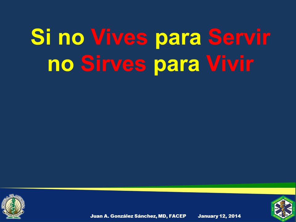 Si no Vives para Servir no Sirves para Vivir January 12, 2014Juan A. González Sánchez, MD, FACEP
