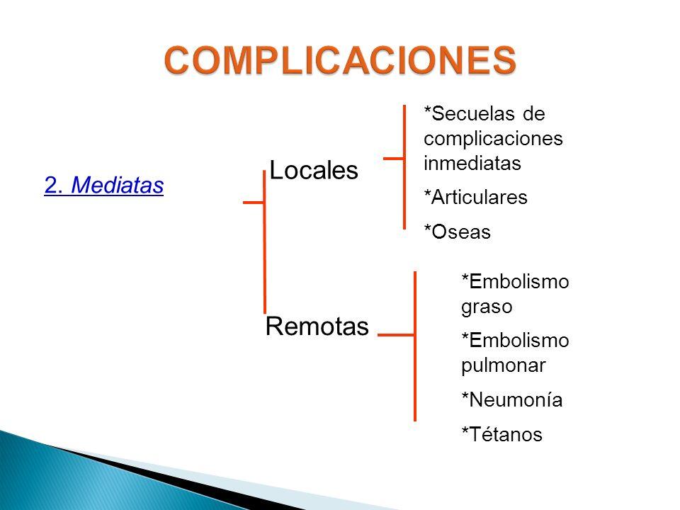2. Mediatas Locales Remotas *Secuelas de complicaciones inmediatas *Articulares *Oseas *Embolismo graso *Embolismo pulmonar *Neumonía *Tétanos