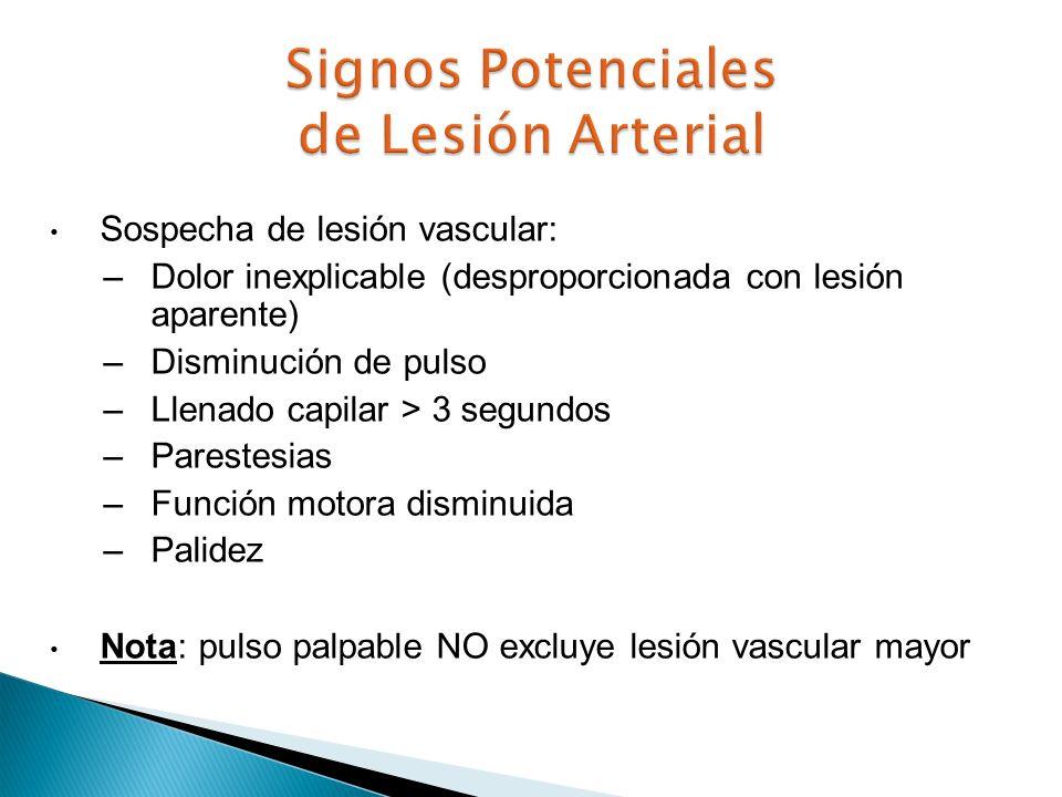 Sospecha de lesión vascular: –Dolor inexplicable (desproporcionada con lesión aparente) –Disminución de pulso –Llenado capilar > 3 segundos –Parestesi