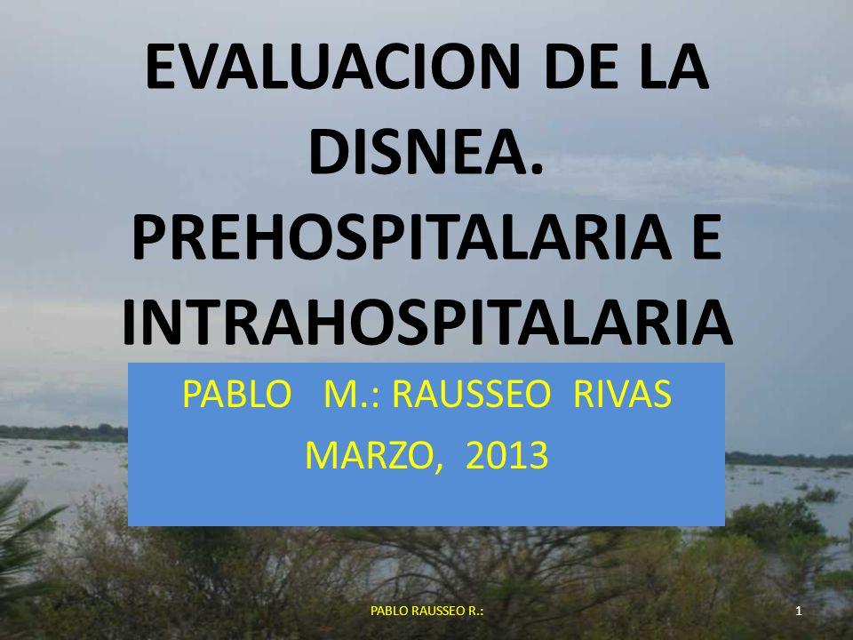 EVALUACION DE LA DISNEA. PREHOSPITALARIA E INTRAHOSPITALARIA PABLO M.: RAUSSEO RIVAS MARZO, 2013 1PABLO RAUSSEO R.: