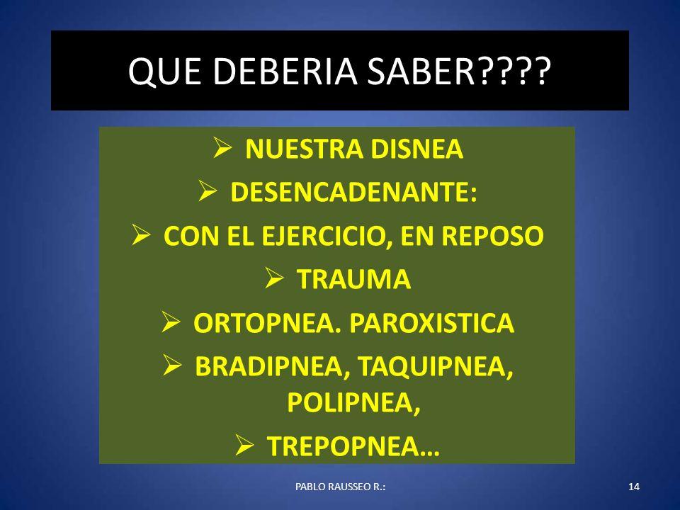 QUE DEBERIA SABER???? NUESTRA DISNEA DESENCADENANTE: CON EL EJERCICIO, EN REPOSO TRAUMA ORTOPNEA. PAROXISTICA BRADIPNEA, TAQUIPNEA, POLIPNEA, TREPOPNE