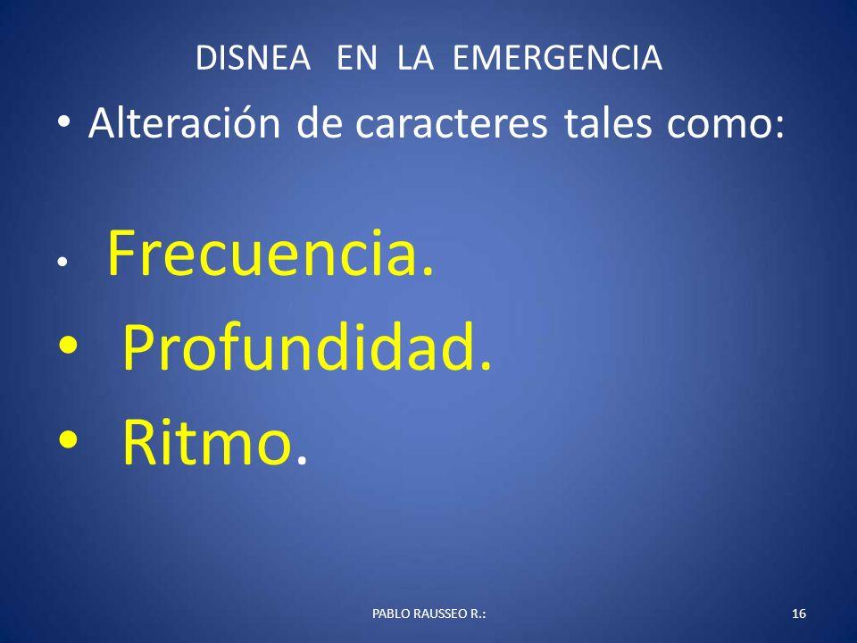 DISNEA EN LA EMERGENCIA Alteración de caracteres tales como: Frecuencia. Profundidad. Ritmo. PABLO RAUSSEO R.:16